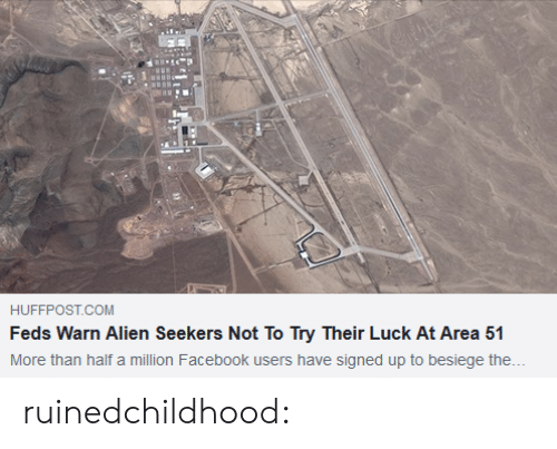 Feds: HUFFPOST.COM  Feds Warn Alien Seekers Not To Try Their Luck At Area 51  More than half a million Facebook users have signed up to besiege the... ruinedchildhood: