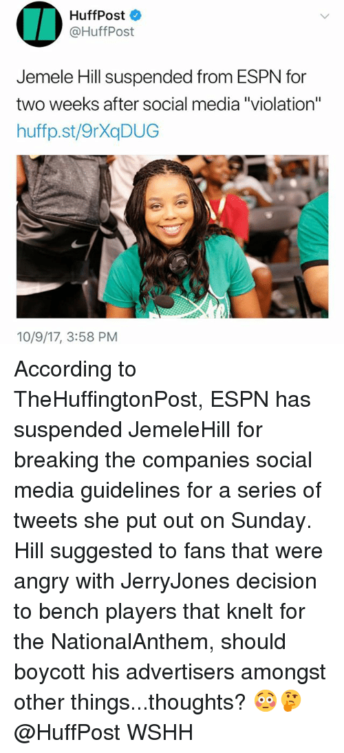 "Espn, Memes, and Social Media: HuffPost  @HuffPost  Jemele Hill suspended from ESPN for  two weeks after social media ""violation""  huffp.st/9rXaDUG  10/9/17, 3:58 PM According to TheHuffingtonPost, ESPN has suspended JemeleHill for breaking the companies social media guidelines for a series of tweets she put out on Sunday. Hill suggested to fans that were angry with JerryJones decision to bench players that knelt for the NationalAnthem, should boycott his advertisers amongst other things...thoughts? 😳🤔 @HuffPost WSHH"