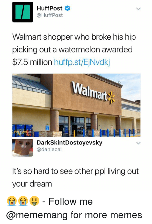Memes, Walmart, and Dank Memes: HuffPost  @HuffPost  Walmart shopper who broke his hip  picking out a watermelon awarded  $7.5 million huffp.st/EjNvdkj  almart  DarkSkintDostoyevsky  @daniecal  It's so hard to see other ppl living out  your dream 😭😭🤑 - Follow me @mememang for more memes