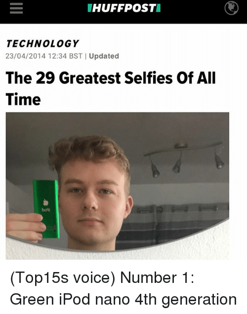 Memes, Ipod, and Technology: HUFFPOST  TECHNOLOGY  23/04/2014 12:34 BST Updated  The 29 Greatest Selfies Of All  Time  boni (Top15s voice) Number 1: Green iPod nano 4th generation