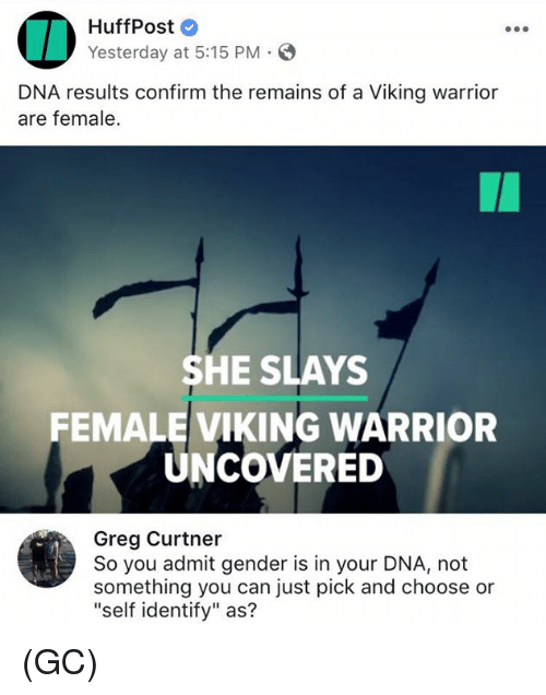 "Admittingly: HuffPost  Yesterday at 5:15 PM.  DNA results confirm the remains of a Viking warrior  are female.  SHE SLAYS  FEMALE VIKING WARRIOR  UNCOVERED  Greg Curtner  So you admit gender is in your DNA, not  something you can just pick and choose or  ""self identify"" as? (GC)"