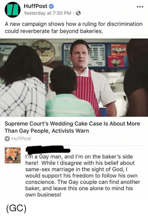 Wedding Cake: HuffPost  Yesterday at 7:30 PM S  A new campaign shows how a ruling for discrimination  could reverberate far beyond bakeries.  Supreme Court's Wedding Cake Case ls About More  Than Gay People, Activists Warn  HuffPost  I'm a Gay man, and I'm on the baker's side  here! While I disagree with his belief about  same-sex marriage in the sight of God, I  would support his freedom to follow his own  conscience. The Gay couple can find another  baker, and leave this one alone to mind his  own business (GC)