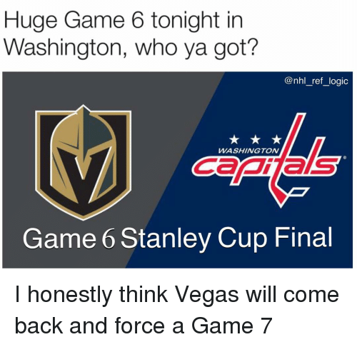 game-7: Huge Game 6 tonight in  Washington, who ya got?  @nhl_ref_logic  WASHINGTON  Canas  Game 6 Stanley Cup Final I honestly think Vegas will come back and force a Game 7