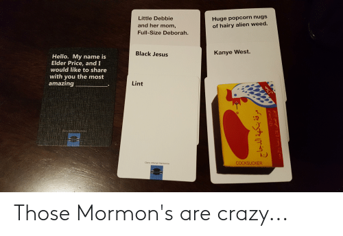 Deborah: Huge popcorn nugs  of hairy alien weed.  Little Debbie  and her mom,  Full-Size Deborah.  Kanye West.  Black Jesus  Hello. My name is  Elder Price, and I  would like to share  with you the most  amazing  Lint  TGAttempt.Hamior  COCKSUCKER  Clams Attempt Harmonica  21) 0.74: Those Mormon's are crazy...