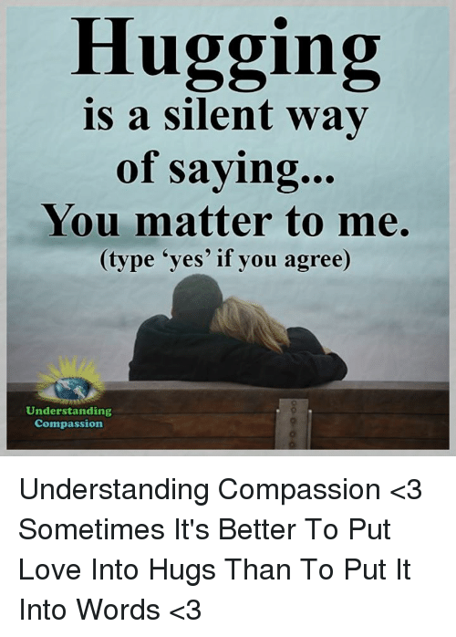 memes: Hugging  is a silent way  of saying...  You matter to me.  (type 'yes' if you agree)  Understanding  Compassion Understanding Compassion <3  Sometimes It's Better To Put Love Into Hugs Than To Put It Into Words <3