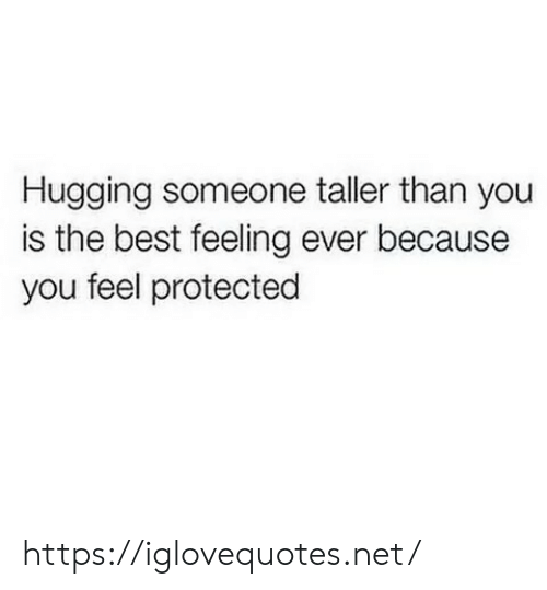 The Best Feeling: Hugging someone taller than you  is the best feeling ever because  you feel protected https://iglovequotes.net/