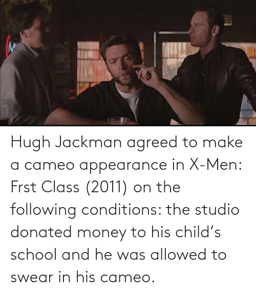 The Following: Hugh Jackman agreed to make a cameo appearance in X-Men: Frst Class (2011) on the following conditions: the studio donated money to his child's school and he was allowed to swear in his cameo.