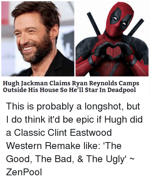 Clint Eastwood: Hugh Jackman claims Ryan Reynolds Camps  Outside His House So He'll Star In Deadpool This is probably a longshot, but I do think it'd be epic if Hugh did a Classic Clint Eastwood Western Remake like: 'The Good, The Bad, & The Ugly'  ~ ZenPool