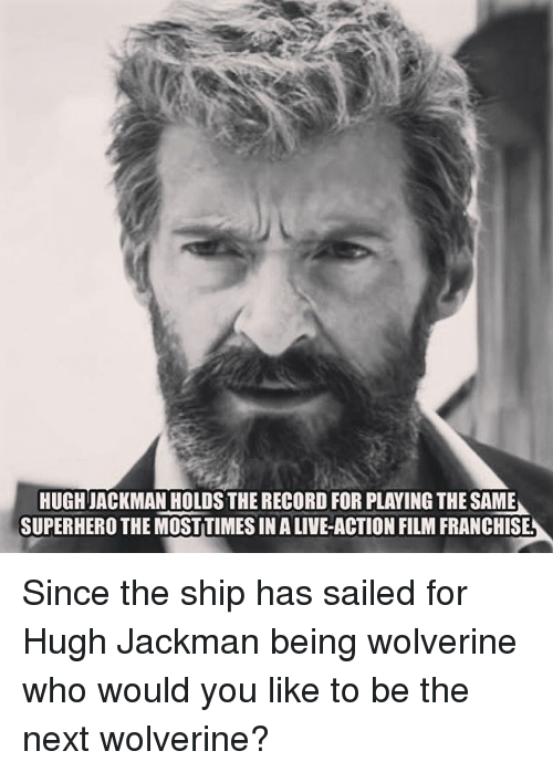 Memes, Superhero, and Wolverine: HUGH JACKMAN HOLDS THE RECORD FOR PLAYING THE SAME  SUPERHERO THE MOSTTIMES IN A LIVE-ACTION FILM FRANCHISE Since the ship has sailed for Hugh Jackman being wolverine who would you like to be the next wolverine?