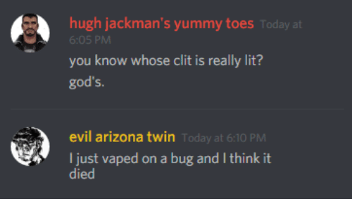 liks: hugh jackman's yummy toes Today at  6:05 PM  you know whose clit is really lit?  god's.  evil arizona twin  oday at 6:10 PM  I just vaped on a bug and I think it  liks