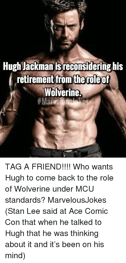Memes, Stan, and Stan Lee: Hugh lackman is reconsidering his  retirement ftrom of  Wolverine.  the role TAG A FRIEND!!!! Who wants Hugh to come back to the role of Wolverine under MCU standards? MarvelousJokes (Stan Lee said at Ace Comic Con that when he talked to Hugh that he was thinking about it and it's been on his mind)