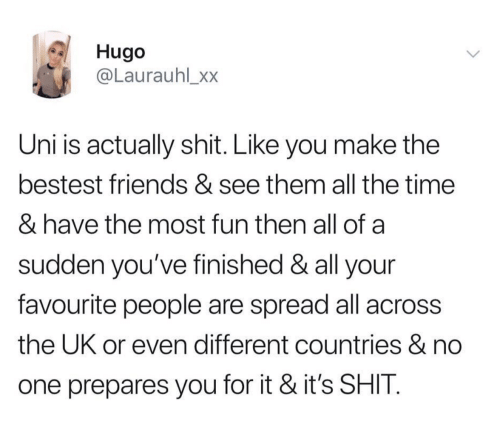 hugo: Hugo  @Laurauhl_xx  Uni is actually shit. Like you make the  bestest friends & see them all the time  & have the most fun then all of a  sudden you've finished & all your  favourite people are spread all across  the UK or even different countries & no  one prepares you for it & it's SHIT