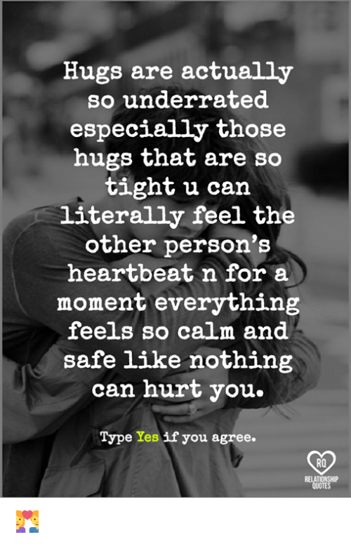 moment: Hugs are actually  so underrated.  especially those  hugs that are so  tight u can  literally feel the  other person's  heartbeat n for a  moment everything  feels so calm and  safe like nothing  can hurt you.  Type Yes if you agree  RO  QUOTES 💑