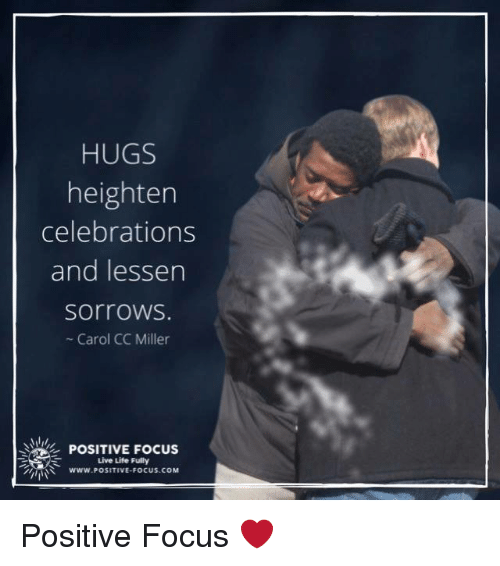 Life, Memes, and Focus: HUGS  heighten  celebrations  and lessen  sorroWS.  - Carol CC Miller  POSITIVE FOCUS  Live Life Fully  イバミ  www. POSITIVE-FOCUS·COM Positive Focus ❤️