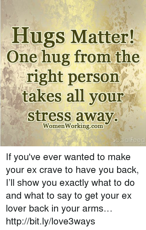 Cravings: Hugs Matter!  One hug from the  right person  takes all your  stress away.  WomenWorking.com If you've ever wanted to make your ex crave to have you back, I'll show you exactly what to do and what to say to get your ex lover back in your arms… http://bit.ly/love3ways