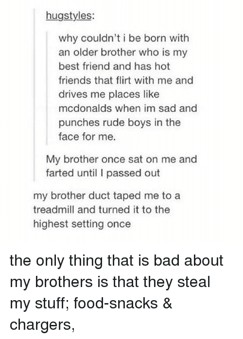 Bad, Best Friend, and Driving: hugstyles:  why couldn't i be born with  an older brother who is my  best friend and has hot  friends that flirt with me and  drives me places like  mcdonalds when im sad and  punches rude boys in the  face for me.  My brother once sat on me and  farted until I passed out  my brother duct taped me to a  treadmill and turned it to the  highest setting once the only thing that is bad about my brothers is that they steal my stuff; food-snacks & chargers,