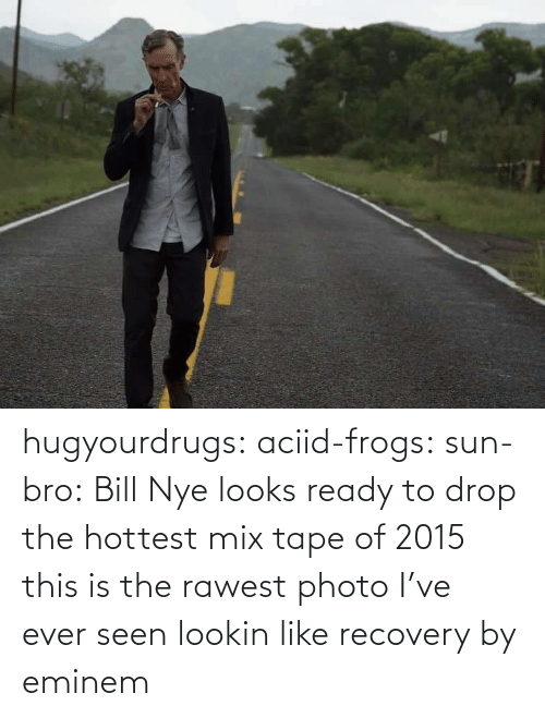 Sun Bro: hugyourdrugs:  aciid-frogs:  sun-bro:  Bill Nye looks ready to drop the hottest mix tape of 2015  this is the rawest photo I've ever seen  lookin like recovery by eminem