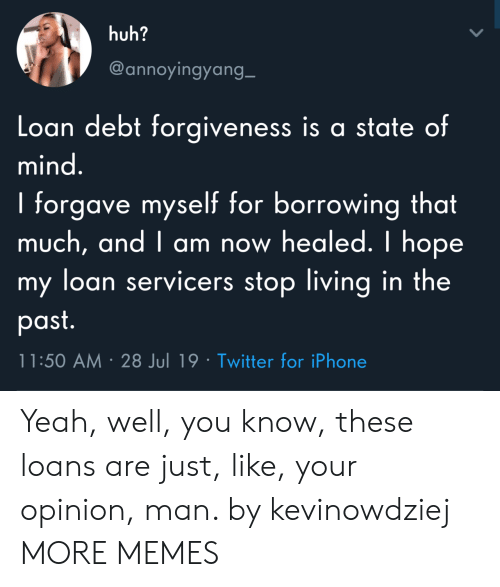 loan: huh?  @annoyingyang_  Loan debt forgiveness is a state of  mind.  I forgave myself for borrowing that  much, and I am now healed. I hope  my loan servicers stop living in the  past.  11:50 AM 28 Jul 19 Twitter for iPhone Yeah, well, you know, these loans are just, like, your opinion, man. by kevinowdziej MORE MEMES