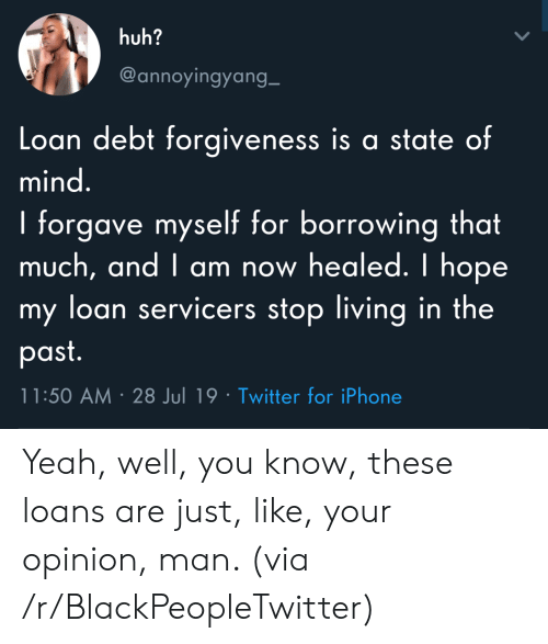 Forgiveness: huh?  @annoyingyang_  Loan debt forgiveness is a state of  mind.  I forgave myself for borrowing that  much, and I am now healed. I hope  my loan servicers stop living in the  past.  11:50 AM 28 Jul 19 Twitter for iPhone Yeah, well, you know, these loans are just, like, your opinion, man. (via /r/BlackPeopleTwitter)