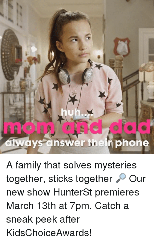 Huh, Memes, and Phone: huh...  awaysanswer their phone A family that solves mysteries together, sticks together 🔎 Our new show HunterSt premieres March 13th at 7pm. Catch a sneak peek after KidsChoiceAwards!
