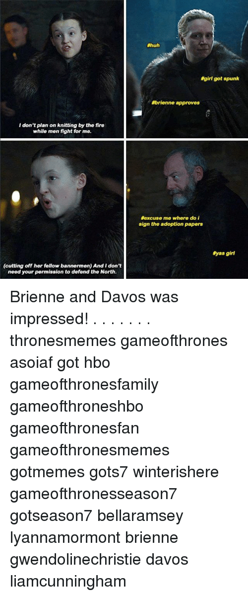 Fire, Hbo, and Huh:  #huh  igirl got spunk  #brienne approves  I don't plan on knitting by the fire  while men fight for me.  excuse me where do i  sign the adoption papers  #yas girl  (cutting off her fellow bannermen) And I don't  need your permission to defend the North. Brienne and Davos was impressed! . . . . . . . thronesmemes gameofthrones asoiaf got hbo gameofthronesfamily gameofthroneshbo gameofthronesfan gameofthronesmemes gotmemes gots7 winterishere gameofthronesseason7 gotseason7 bellaramsey lyannamormont brienne gwendolinechristie davos liamcunningham