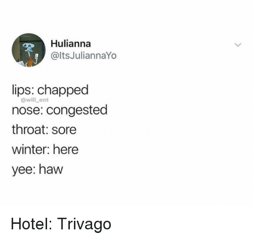 trivago: Hulianna  @ltsJuliannaYo  lips: chapped  nose: congested  throat: sore  winter: here  yee: haw  @will_ent Hotel: Trivago