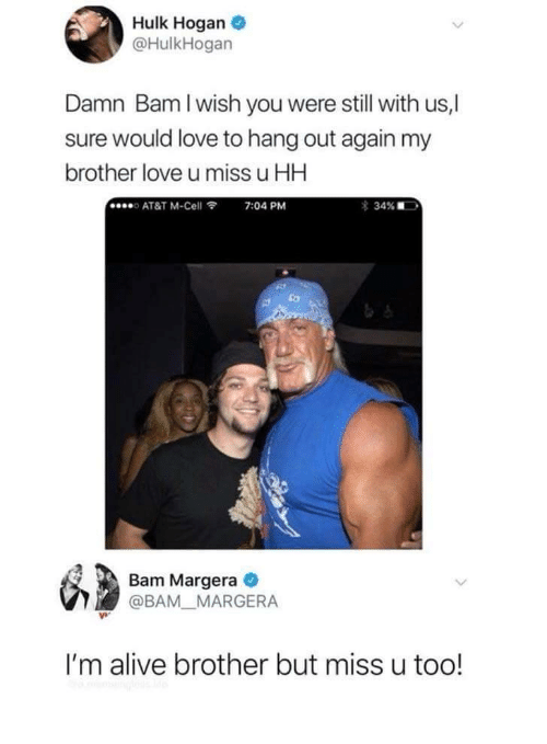 Hulk Hogan: Hulk Hogan  @HulkHogan  Damn Bam I wish you were still with us,|  sure would love to hang out again my  brother love u miss u HH  o AT&T M-Cell  7:04 PM  Bam Margera  @BAM MARGERA  I'm alive brother but miss u too!