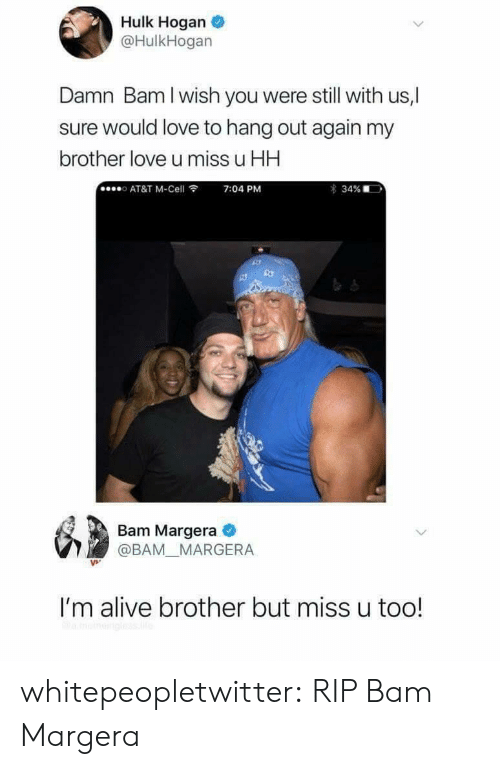 Hulk Hogan: Hulk Hogan  @HulkHogan  Damn Bam I wish you were still with us,l  sure would love to hang out again my  brother love u miss u HH  o AT&T M-Cell  7:04 PM  34%  ,  td  Bam Margera  @BAM_ MARGERA  I'm alive brother but miss u too! whitepeopletwitter:  RIP Bam Margera