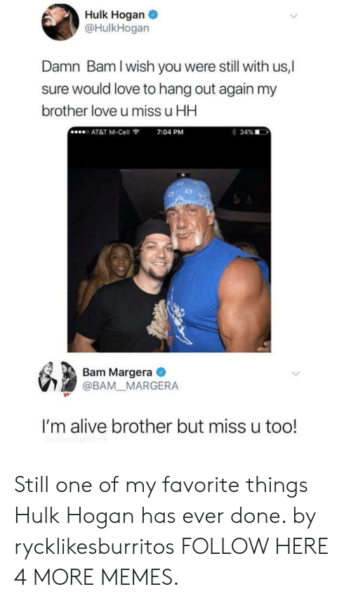 Hulk Hogan: Hulk Hogan  @HulkHogan  Damn Bam I wish you were still with us,|  sure would love to hang out again my  brother love u miss u HH  o AT&T M-Cell  7:04 PM  Bam Margera  @BAM MARGERA  I'm alive brother but miss u too! Still one of my favorite things Hulk Hogan has ever done. by rycklikesburritos FOLLOW HERE 4 MORE MEMES.