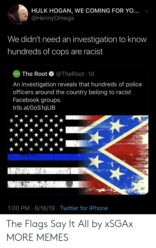 Hulk Hogan: HULK HOGAN, WE COMING FOR YO...  @HennyOmega  We didn't need an investigation to know  hundreds of cops are racist  @TheRoot. 1d  The Root  THE ROOT  An investigation reveals that hundreds of police  officers around the country belong to racist  Facebook groups.  trib.al/OoS1qUB  1:00 PM 6/16/19 Twitter for iPhone The Flags Say It All by xSGAx MORE MEMES