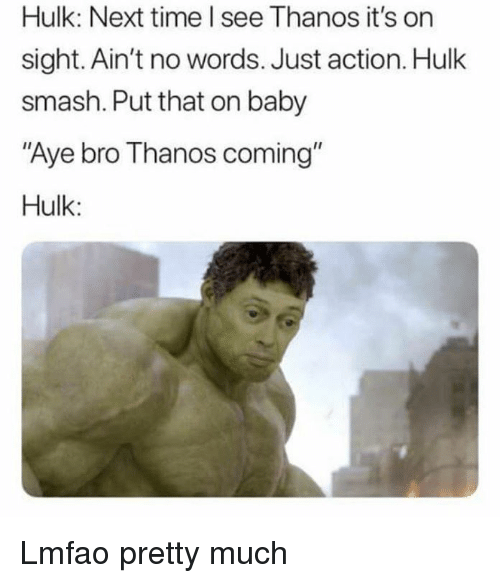 "hulk smash: Hulk: Next time l see Thanos it's on  sight. Ain't no words. Just action. Hulk  smash. Put that on baby  Aye bro Thanos coming""  Hulk: Lmfao pretty much"