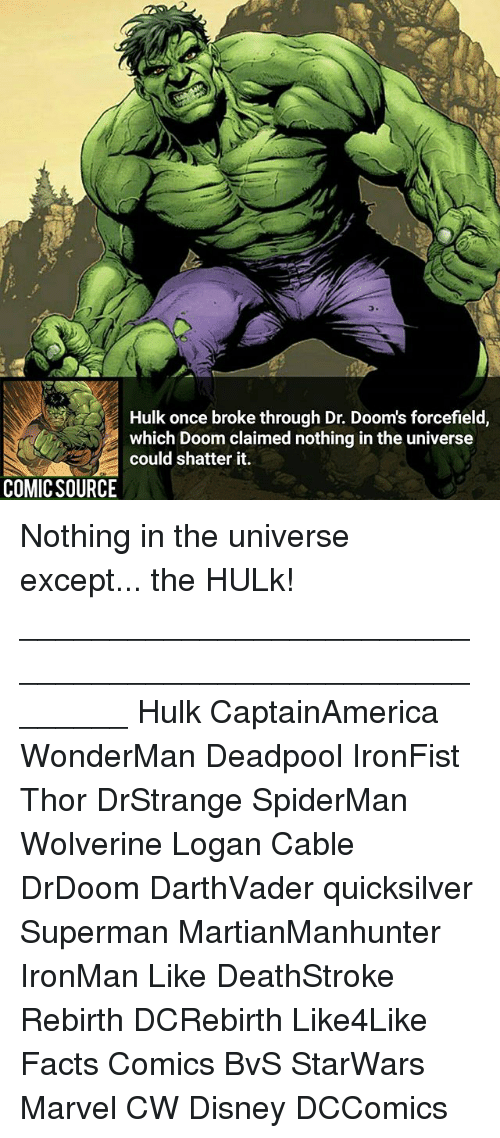 quicksilver: Hulk once broke through Dr. Dooms forcefield  which Doom claimed nothing in the universe  could shatter it.  COMIC SOURCE Nothing in the universe except... the HULk! ________________________________________________________ Hulk CaptainAmerica WonderMan Deadpool IronFist Thor DrStrange SpiderMan Wolverine Logan Cable DrDoom DarthVader quicksilver Superman MartianManhunter IronMan Like DeathStroke Rebirth DCRebirth Like4Like Facts Comics BvS StarWars Marvel CW Disney DCComics