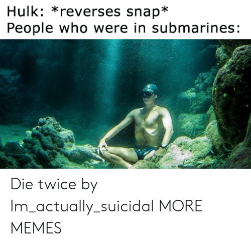 submarines: Hulk: *reverses snap*  People who were in submarines: Die twice by Im_actually_suicidal MORE MEMES