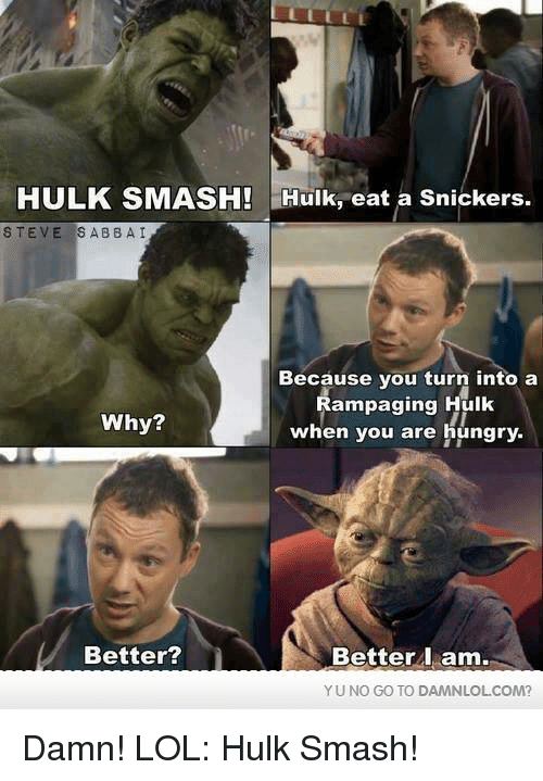 hulk smash: HULK SMASH!  Hulk, eat a Snickers  STEVE SAB BAI  Because you turn into a  Rampaging Hulk  Why?  when you are hungry.  Better?  Better I am.  YU NO GO TO DAMNLOLCOM? Damn! LOL: Hulk Smash!