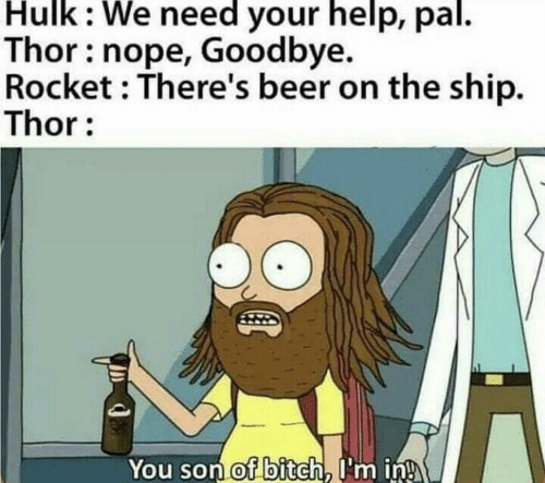 Nope: Hulk: We need your help, pal.  Thor: nope, Goodbye.  Rocket : There's beer on the ship.  Thor:  You son of bitch, I'm in!
