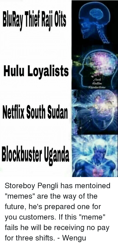 "Future, Hulu, and Meme: Hulu Loyalists  Netflix South Sudan  Hollon.  Koductione Storeboy Pengli has mentoined ""memes"" are the way of the future, he's prepared one for you customers. If this ""meme"" fails he will be receiving no pay for three shifts. - Wengu"