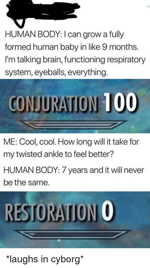 cyborg: HUMAN BODY: I can grow a fully  formed human baby in like 9 months.  I'm talking brain, functioning respiratory  system, eyeballs, everything  CONJURATION 100  ME: Cool, cool. How long will it take for  my twisted ankle to feel better?  HUMAN BODY: 7 years and it will never  be the same.  RESTORATION O *laughs in cyborg*