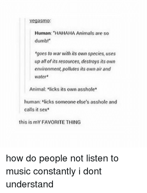 """Animals, Dumb, and Memes: Human: """"HAHAHA Animals are so  dumb!""""  'goes to war with its own species, uses  up all of its resources, destroys its own  environment, pollutes its own air and  water.  Animal: licks its own asshole  human: licks someone else's as  and  calls it sex  this is mYFAVORITE THING how do people not listen to music constantly i dont understand"""