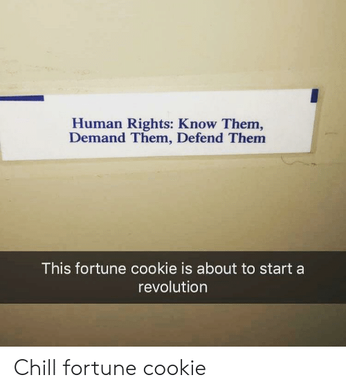 About To Start: Human Rights: Know Them,  Demand Them, Defend Them  This fortune cookie is about to start a  revolution Chill fortune cookie
