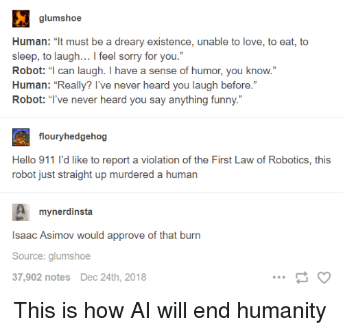 """robotics: Human: """"t must be a dreary existence, unable to love, to eat, to  sleep, to laugh... I feel sorry for you.""""  Robot: """"l can laugh. I have a sense of humor, you know.""""  Human: """"Really? l've never heard you laugh before.""""  Robot: """"Tve never heard you say anything funny.""""  flouryhedgehog  Hello 911 l'd like to report a violation of the First Law of Robotics, this  robot just straight up murdered a human  A mynerdinsta  Isaac Asimov would approve of that  Source: glumshoe  37,902 notes Dec 24th, 2018  burn This is how AI will end humanity"""