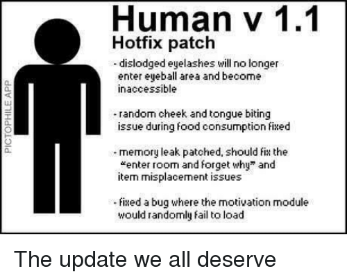 """eyelashes: Human v 1.1  Hotfix patch  -dislodged eyelashes will no longer  enter eyeball area and become  inaccessible  0.  40  random cheek and tongue biting  issue during food consumption fixed  a.  memory leak patched, should fix the  """"enter room and forget why"""" and  item misplacement issues  0.  ixed a bug where the motivation module  would randomly fail to load The update we all deserve"""