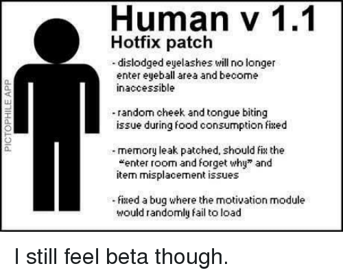 """eyelashes: Human v 1.1  Hotfix patch  -dislodged eyelashes will no longer  enter eyeball area and become  inaccessible  0.  40  random cheek and tongue biting  issue during food consumption fixed  a.  memory leak patched, should fix the  """"enter room and forget why"""" and  item misplacement issues  0.  ixed a bug where the motivation module  would randomly fail to load I still feel beta though."""
