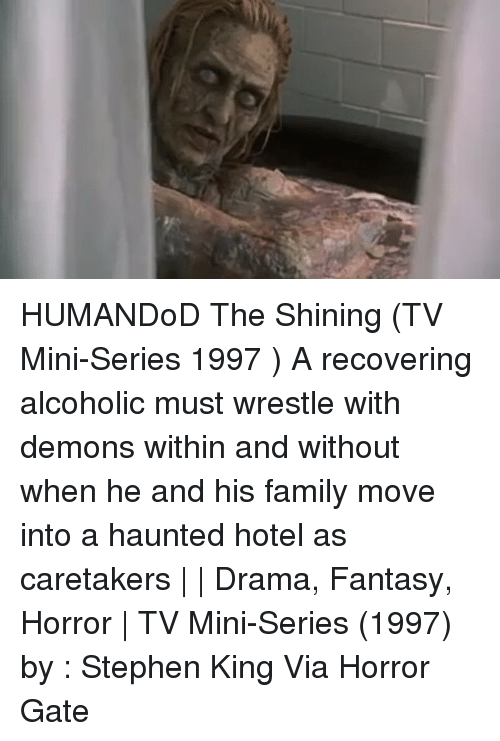 Family, Memes, and Stephen: HUMANDoD The Shining (TV Mini-Series 1997 ) A recovering alcoholic must wrestle with demons within and without when he and his family move into a haunted hotel as caretakers | | Drama, Fantasy, Horror | TV Mini-Series (1997) by : Stephen King Via Horror Gate