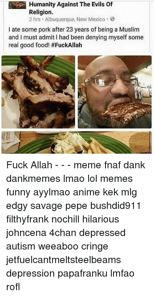 Meme Fnaf: Humanity Against The Evils Of  Religion.  2 hrs Albuquerque, New Mexico.  I ate some pork after 23 years of being a Muslim  and I must admitI had been denying myself some  real good food! Fuck Allah - - - meme fnaf dank dankmemes lmao lol memes funny ayylmao anime kek mlg edgy savage pepe bushdid911 filthyfrank nochill hilarious johncena 4chan depressed autism weeaboo cringe jetfuelcantmeltsteelbeams depression papafranku lmfao rofl