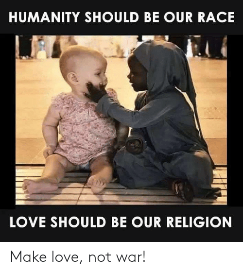 make love: HUMANITY SHOULD BE OUR RACE  LOVE SHOULD BE OUR RELIGION Make love, not war!