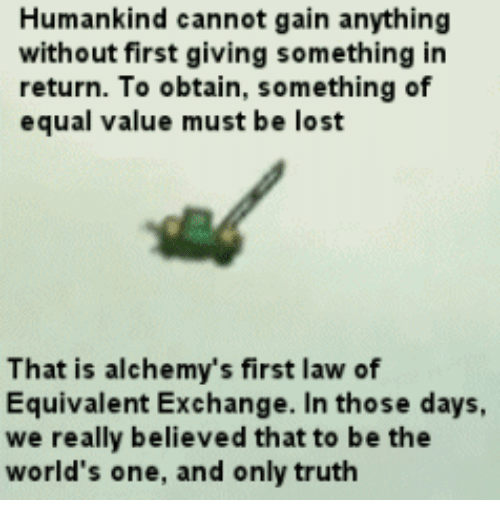 equivalent exchange: Humankind cannot gain anything  without first giving something in  return. To obtain, something of  equal value must be lost  That is alchemy's first law of  Equivalent Exchange. In those days,  we really believed that to be the  world's one, and only truth