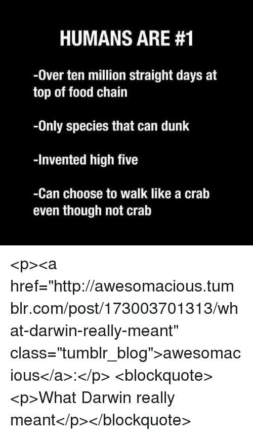 """Dunk, Food, and Tumblr: HUMANS ARE #1  -0ver ten million straight days at  top of food chain  -Only species that can dunk  -Invented high five  -Can choose to walk like a crab  even though not cralb <p><a href=""""http://awesomacious.tumblr.com/post/173003701313/what-darwin-really-meant"""" class=""""tumblr_blog"""">awesomacious</a>:</p>  <blockquote><p>What Darwin really meant</p></blockquote>"""