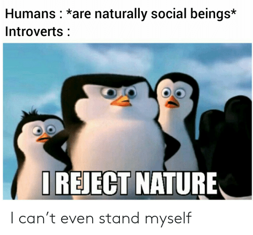 introverts: Humans *are naturally social beings*  Introverts  IREJECT NATURE I can't even stand myself