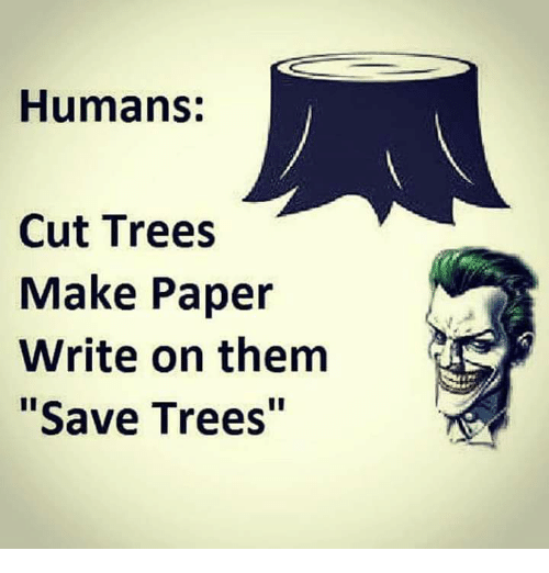 """Paper Writing: Humans:  Cut Trees  Make Paper  Write on them  Save Trees"""""""
