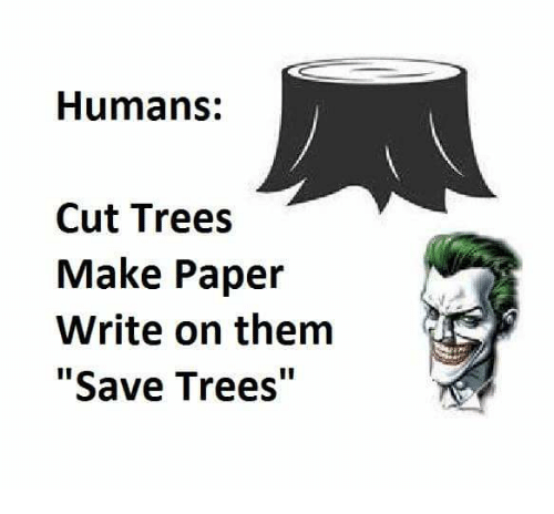 """Paper Writing: Humans:  Cut Trees  Make Paper  Write on them  """"Save Trees"""""""